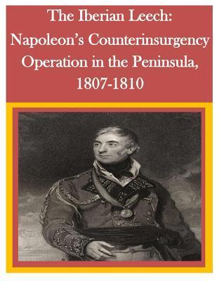 The Iberian Leech: Napoleon's Counterinsurgency Operation in the Peninsula, 1807-1810