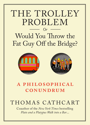 The Trolley Problem, or Would You Throw the Fat Guy Off the Bridge?: A Philosophical Conundrum