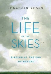 The Life of the Skies: Birding at the End of Nature Pdf Book