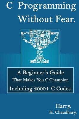 C Programming Without Fear: : A Beginner's Guide That Makes You C Champion Including 2000+ C Codes.