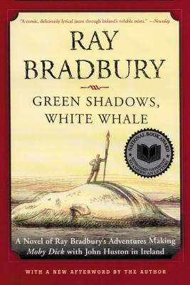 Green Shadows, White Whale: A Novel of Ray Bradbury's Adventures Making Moby Dick with John Huston in Ireland