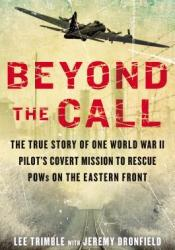 Beyond the Call: The True Story of One World War II Pilot's Covert Mission to Rescue POWs on the Eastern Front Pdf Book