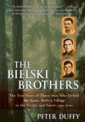 The Bielski Brothers: The True Story of Three Men Who Defied the Nazis, Built a Village in the Forest, and Saved 1,200 Jews Pdf Book