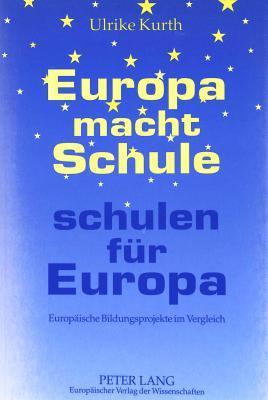 Europa Macht Schule - Schulen Fuer Europa: Europaeische Bildungsprojekte Im Vergleich