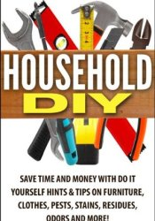 Household DIY: Save Time and Money with Do It Yourself Hints & Tips on Furniture, Clothes, Pests, Stains, Residues, Odors and More! Pdf Book