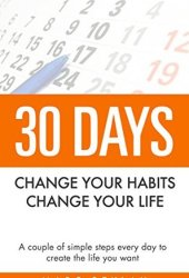30 Days- Change your habits, Change your life: A couple of simple steps every day to create the life you want Pdf Book