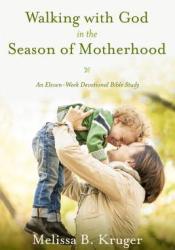 Walking with God in the Season of Motherhood: An Eleven-Week Devotional Bible Study Pdf Book