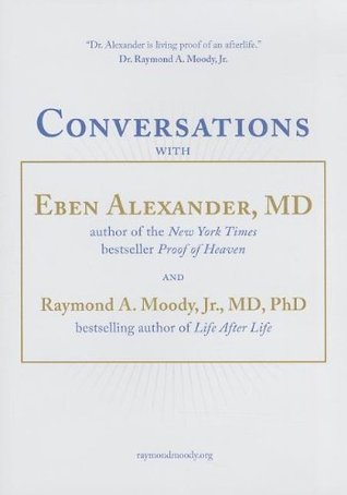 Conversations with Eben Alexander, MD, and Raymond A. Moody, Jr., MD, PhD