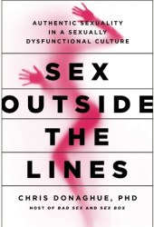 Sex Outside the Lines: Authentic Sexuality in a Sexually Dysfunctional Culture