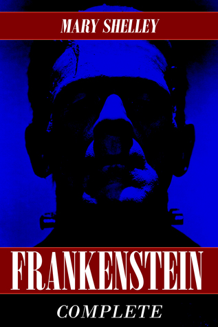 Frankenstein: The Complete Collection (Both 1818 and 1831 Versions) (Annotated)