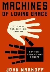 Machines of Loving Grace: The Quest for Common Ground Between Humans and Robots Pdf Book