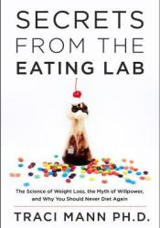 Secrets from the Eating Lab: The Science of Weight Loss, the Myth of Willpower, and Why You Should Never Diet Again Pdf Book