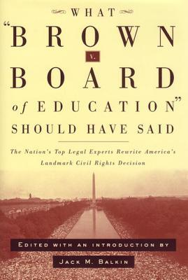 What Brown vs. Board of Education Should Have Said: The Nation's Top Legal Experts Rewrite America's Landmark Civil Rights Decision