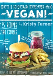 But I Could Never Go Vegan!: 125 Recipes That Prove You Can Live Without Cheese, It's Not All Rabbit Food, and Your Friends Will Still Come Over for Dinner Book Pdf