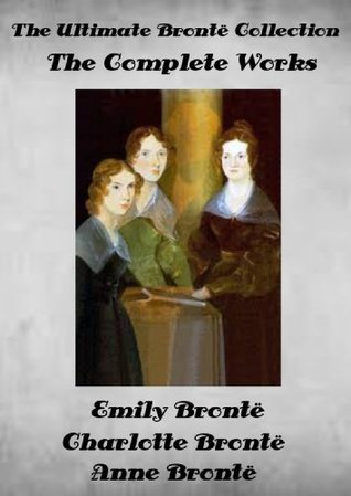 The Ultimate Brontë Collection The Complete Works by Charlotte, Anne and Emily Brontë Illustrated