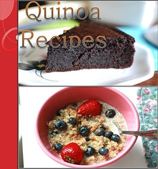 Quinoa: 106 Healthy, Simple and Delicious Quinoa Recipes for Breakfast, Salads, Soup, Dinner and Dessert (Quinoa Cookbook, Easy Quinoa Recipes, Healthy Quinoa Recipes)