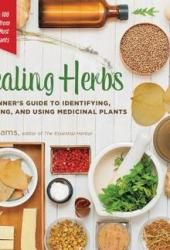 Healing Herbs: A Beginner's Guide to Identifying, Foraging, and Using Medicinal Plants / More than 100 Remedies from 20 of the Most Healing Plants