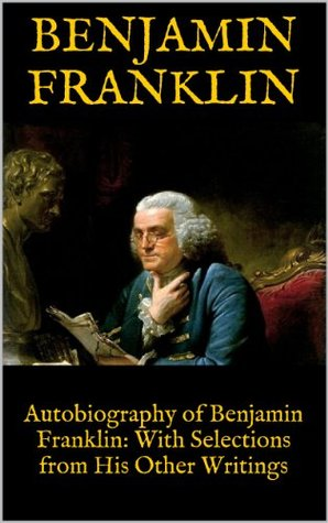 Autobiography of Benjamin Franklin: With Selections from His Other Writings