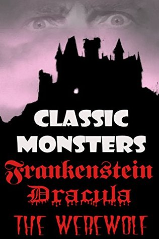 Classic Monster Collection: Frankenstein, Dracula, The Were-Wolf: Three Classic Horror Tales