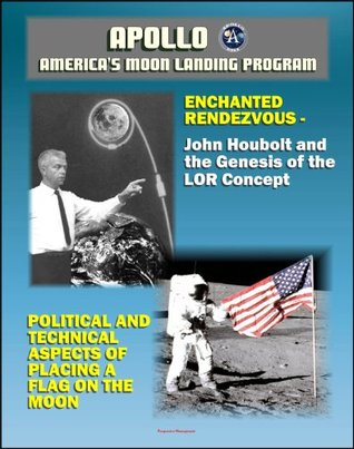 Apollo and America's Moon Landing Program - Enchanted Rendezvous, John Houbolt and the Genesis of the Lunar-Orbit Rendezvous Concept and Political and Technical Aspects of Placing a Flag on the Moon