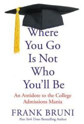 Where You Go Is Not Who You'll Be: An Antidote to the College Admissions Mania Book Pdf
