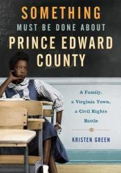Something Must Be Done About Prince Edward County: A Family, a Virginia Town, a Civil Rights Battle Pdf Book