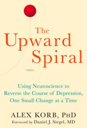 The Upward Spiral: Using Neuroscience to Reverse the Course of Depression, One Small Change at a Time Pdf Book