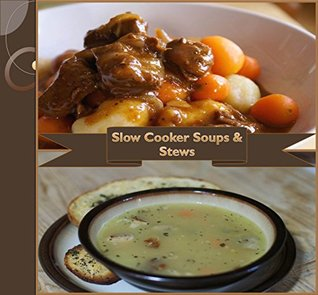 Slow Cooker: 101 Slow Cooker Soups and Stews - Simple and Delicious Slow Cooker Recipes (slow cooker cookbook, slow cooker soup recipes, slow cooker recipe book, slow cooker soups, slow cooker stew)
