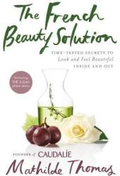 The French Beauty Solution: Time-Tested Secrets to Look and Feel Beautiful Inside and Out Pdf Book