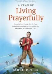 A Year of Living Prayerfully: How a Curious Traveler Met the Pope, Walked on Coals, Danced with Rabbis, and Revived His Prayer Life Pdf Book