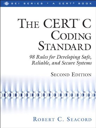 The CERT® C Coding Standard, Second Edition: 98 Rules for Developing Safe, Reliable, and Secure Systems (SEI Series in Software Engineering)