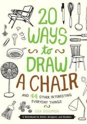 20 Ways to Draw a Chair and 44 Other Interesting Everyday Things: A Sketchbook for Artists, Designers, and Doodlers Pdf Book