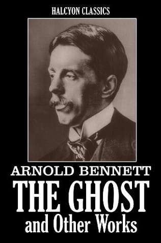 The Ghost and Other Works by Arnold Bennett (Unexpurgated Edition)