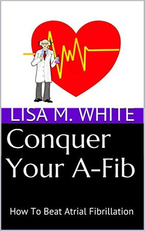 Conquer Your A-Fib: How To Beat Atrial Fibrillation
