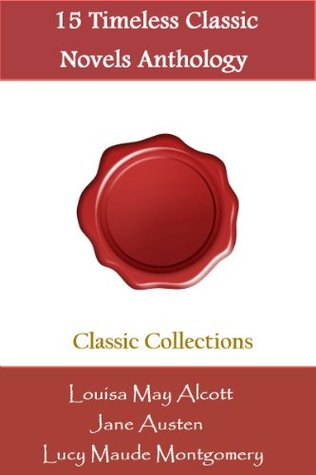 15 Timeless Classic Novels Anthology of Louisa May Alcott, Jane Austen, Lucy Maud Montgomery