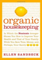 Organic Housekeeping: In Which the Non-Toxic Avenger Shows You How to Improve Your Health and That of Your Family, While You Save Time, Money, and, Perhaps, Your Sanity Pdf Book