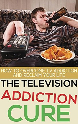 The Television Addiction Cure: How To Overcome Television Addiction And Reclaim Your Life
