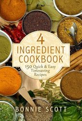 4 Ingredient Cookbook: 150 Quick & Easy Timesaving Recipes Book Pdf