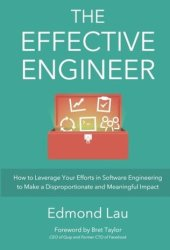 The Effective Engineer: How to Leverage Your Efforts In Software Engineering to Make a Disproportionate and Meaningful Impact Book Pdf