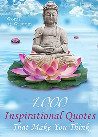 Words of Wisdom - 1000 Inspirational Quotes That Make You Think - Wise Words, Aphorisms And Famous Sayings To Realize What Matters In Life
