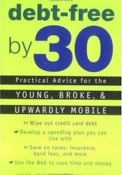 Debt-Free by 30: Practical Advice for the Young, Broke, and Upwardly Mobile Pdf Book