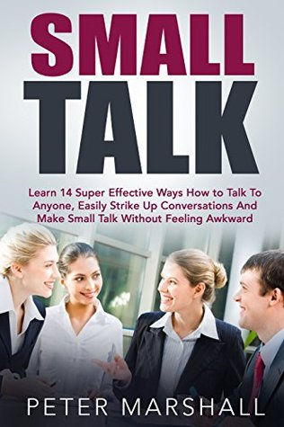 Small Talk: Learn 14 Super Effective Ways How to Talk To Anyone, Easily Strike Up Conversations And Make Small Talk Without Feeling Awkward
