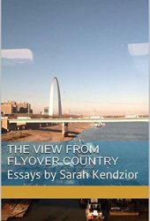 The View From Flyover Country: Essays by Sarah Kendzior Book Pdf
