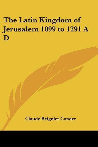 The Latin Kingdom of Jerusalem 1099 to 1291 A D