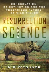 Resurrection Science: Conservation, De-extinction and the Precarious Future of Wild Things Book Pdf