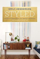 Styled: Secrets for Arranging Rooms, from Tabletops to Bookshelves Pdf Book