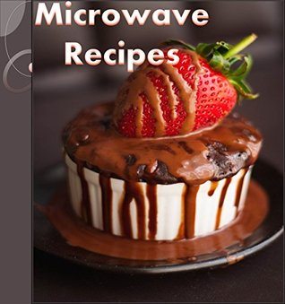 Microwave Cookbook: 101 Simple and Delicious Microwave Recipes for Breakfast, Soup, Dinner and Dessert