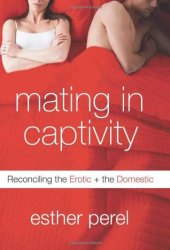 Mating in Captivity: Reconciling the Erotic and the Domestic Pdf Book