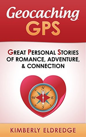 Geocaching GPS: Great Personal Stories of Romance, Adventure, & Connection