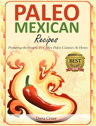 Paleo Mexican Recipes: Preparing the Simple Tex-Mex Paleo Cuisines At Home